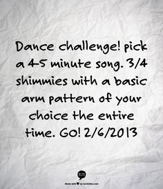 Dance challenge! pick a 4-5 minute song. 3/4 shimmies with a basic arm pattern of your choice the entire time. GO! 2/6/2013