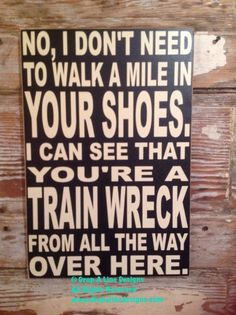 No, I Dont Need To Walk A Mile In Your Shoes. I Can See That Youre A Train Wreck From All The Way Over Here. 12x18 wood sign funny sign