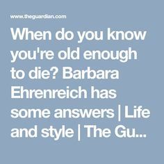 When do you know you're old enough to die? Barbara Ehrenreich has some answers | Life and style | The Guardian