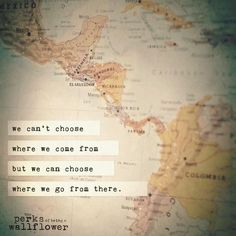 We can't choose where we come from but we can choose where we go from there. ~ The Perks of Being a Wallflower