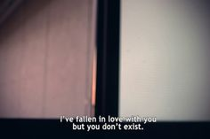 the guy I fell in love with doesn't exist anymore. I don't know who the hell you are
