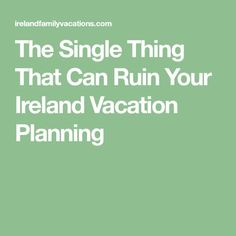 The Single Thing That Can Ruin Your Ireland Vacation Planning