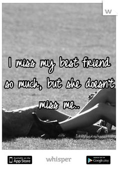 I miss my best friend so much, but she doesn't miss me..