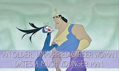 An older, unmarried career woman dates a much younger man.  - The Emperor's New Groove   25 Mansplanations Of Disney Movies