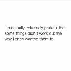I'm actually extremely grateful that some things didn't work out the way I once wanted them to