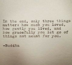 In the end only three things matter - how much you loved, how gently you lived and how gracefully you let go of things not meant for you. - Buddha #inspirationalLife #quotes