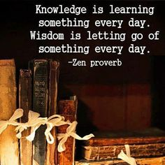 Knowledge is learning something every day. Wisdom is letting of of something every day.
