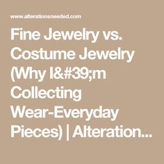 Fine Jewelry vs. Costume Jewelry (Why I'm Collecting Wear-Everyday Pieces) | Alterations Needed