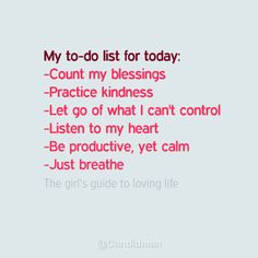 My to-do list for today: - Count my blessings - Practice kindness - Let go of what I can't control - Listen to my heart - Be productive, yet calm - Just breathe The girl's guide to loving life @Candidman