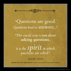 Questions are good. Questions lead to answers... The crucial issue is not about asking questions, it is the spirit in which questions are asked. ~ Sheri Dew #BookReview Women and the Priesthood #LDSquote