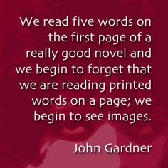 We read five words on the first page of a really good novel and we begin to forget that we are reading words on a page; we begin to see images