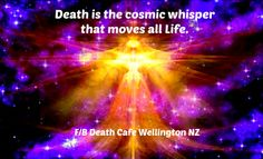 Death is the cosmic whisper that moves all Life. ~ The Ageless Wisdom #DeathCafe #Wellington #NZ #tweet #follow