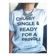 This girl my be single and ready for a Pringle but she is in no way chubby therefor ruining the effect if the shirt