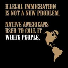 Native Americans. Indians. White people. Illegal immigration