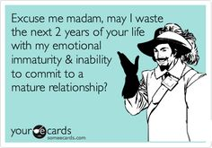 Funny Breakup Ecard: Excuse me madam, may I waste the next 2 years of your life with my emotional immaturity & inability to commit to a mature relationship?