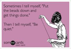 "Bead Humor #JewelryMaking ""Sometimes Itell myself, ""Put the beads down and get things done. Then I tell myself, ""Be quiet."""" ~ Thanks to Bead Time."