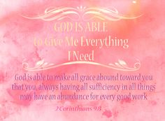 2 Corinthians 9:8.....And God is able to make all grace abound toward you; that ye, always having all sufficiency in all things, may abound to every good work: