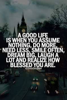 A GOOD LIFE IS WHEN YOU ASSUME NOTHING, DO MORE, NEED LESS, SMILE OFTEN, DREAM BIG, LAUGH A LOT AND REALIZE HOW BLESSED YOU ARE