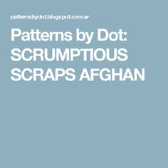 Patterns by Dot: SCRUMPTIOUS SCRAPS AFGHAN