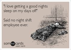 'I love getting a good nights sleep on my days off' Said no night shift employee ever.