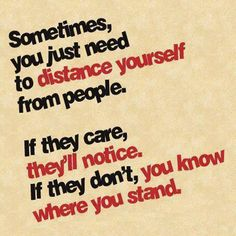 Sometimes, you just need to distance yourself from people, if they care, they'll notice. If they don't, you know where you stand.