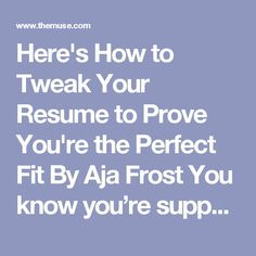 "Here's How to Tweak Your Resume to Prove You're the Perfect Fit By Aja Frost You know you're supposed to customize your resume for each and every job application. But sometimes, it's not so clear how you can give the employers what they're looking for—at least, not without being in-your-face obvious.  For example, suppose the job description asks for someone who's ""highly motivated"" and a ""self-starter."" How do you say, ""Hey, that's me!"" without saying, ""I'm highly motivated and a…"
