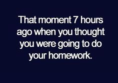 that moment 7 hours ago when you thought you were going to do your homework.