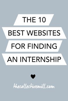 The 10 Best Websites for Finding an Internship: Click here for my absolute favorite websites for finding an internship. These sites have awesome articles to help you during your search, opportunities that you can apply for, networks that you can join to meet other professionals, plus so much more. TheCollectiveMill.com