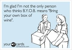 I'm glad I'm not the only person who thinks B.Y.O.B. means 'Bring your own box of wine'.