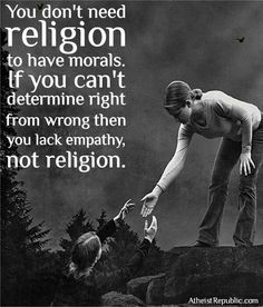 You don't need religion to have morals. If you can't determine right from wrong then you lack empathy, not religion. The best collection of quotes and sayings for every situation in life. Great Quotes, Quotes To Live By, Me Quotes, Inspirational Quotes, Strong Quotes, Change Quotes, Atheist Humor, Atheist Quotes, Humanist Quotes