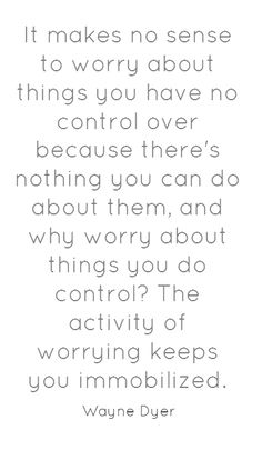 Wayne Dyer Quotes - It makes no sense to worry about things you have no control over because there's nothing you can do about them