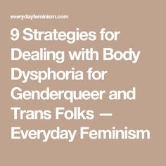 9 Strategies for Dealing with Body Dysphoria for Genderqueer and Trans Folks — Everyday Feminism
