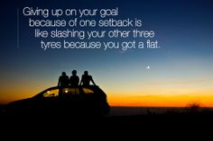 Giving up on your goal because of one setback is like slashing your other three tyres because you got a flat.