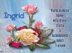 Ingrid Všetko najlepšie, hlavne veľa zdravia, šťastia a každodenných radostí Ti prajem