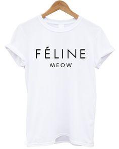Feline Meow Feline tshirt t shirt Celine Paris Hipster Fashion Short Sleeves Teert Custom Women T Shirt Tee Unixex Size s m x xl xxl 3xl