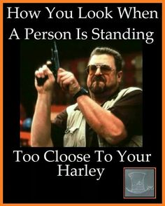 Don't stand too close to my Harley!!