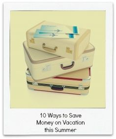 12 Ways to Save Money on Vacation this Summer