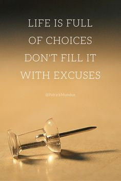 Life is full of choices. Don't fill it with excuses...