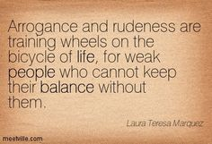 Arrogance and rudeness are training wheels on the bicycle of life, for weak people who cannot keep their balance without them. Laura Teresa Marquez