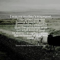 I was my mother's scapegoat. I morphed into my family's black sheep. Eventually, I realized that the problem was not what kind of goat or sheep I was, but rather, the sickness of the herd itself.