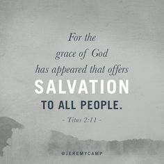 For the grace of God has appeared that offers salvation to all people.
