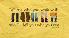 """Tell me who you walk with…"" -Mexican Proverb"
