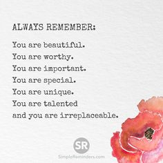 Always remember: You are beautiful. You are worthy. You are important. You are special. You are unique. You are talented and you are irreplaceable.