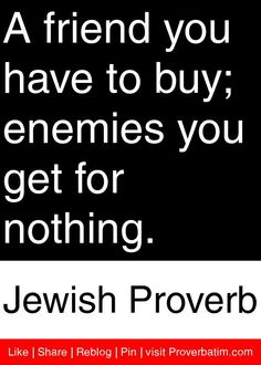 A friend you have to buy; enemies you get for nothing. - Jewish Proverb #proverbs #quotes