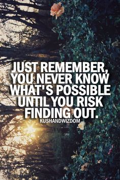Just remember you never know what's possible until you risk finding out.