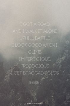 I got a road And I walk it alone Uphill battle I look good when I climb I'm ferocious, precocious I get braggadocios - Jessie J | Emily made this with Spoken.ly
