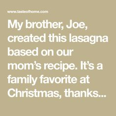 My brother, Joe, created this lasagna based on our mom's recipe. It's a family favorite at Christmas, thanks to the special ingredients that make it magnifico. —Stephanie Marchese, Taste of Home Visual Production Director Best Ever Lasagna Recipe, Lasagna Recipe Taste, Lasagna Pan, No Noodle Lasagna, Great Recipes, Favorite Recipes, Recipe Ideas, Yummy Recipes, Yummy Food