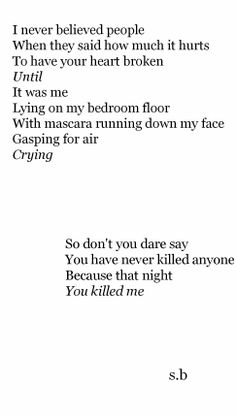 """I never believed people when they said how much it hurts to have your heart broken until it was me lying on my bedroom floor with mascara running down my face, gasping for air, crying. So don't you dare say you have never killed anyone because that night you killed me."""