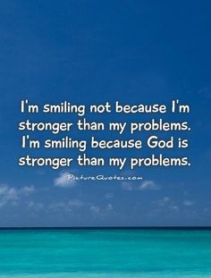 I'm smiling not because I'm stronger than my problems. I'm smiling because God is stronger than my problems. Picture Quotes.