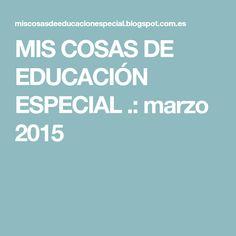 MIS COSAS DE EDUCACIÓN ESPECIAL .: marzo 2015